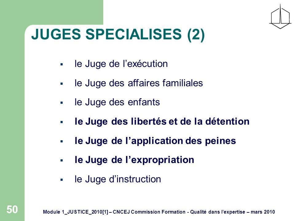Module 1_JUSTICE_2010[1] – CNCEJ Commission Formation - Qualité dans lexpertise – mars 2010 50 JUGES SPECIALISES (2) le Juge de lexécution le Juge des affaires familiales le Juge des enfants le Juge des libertés et de la détention le Juge de lapplication des peines le Juge de lexpropriation le Juge dinstruction