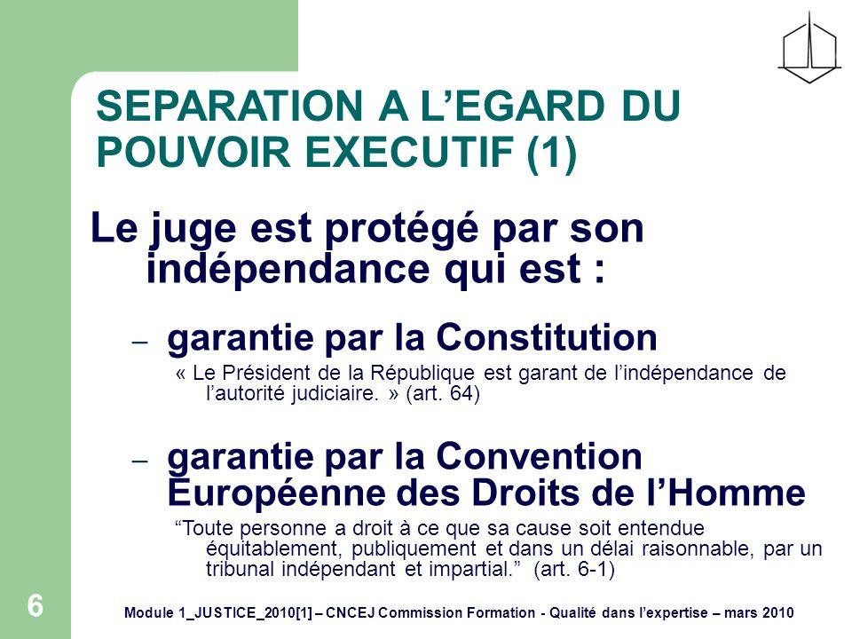 Module 1_JUSTICE_2010[1] – CNCEJ Commission Formation - Qualité dans lexpertise – mars 2010 6 SEPARATION A LEGARD DU POUVOIR EXECUTIF (1) Le juge est protégé par son indépendance qui est : – garantie par la Constitution « Le Président de la République est garant de lindépendance de lautorité judiciaire.