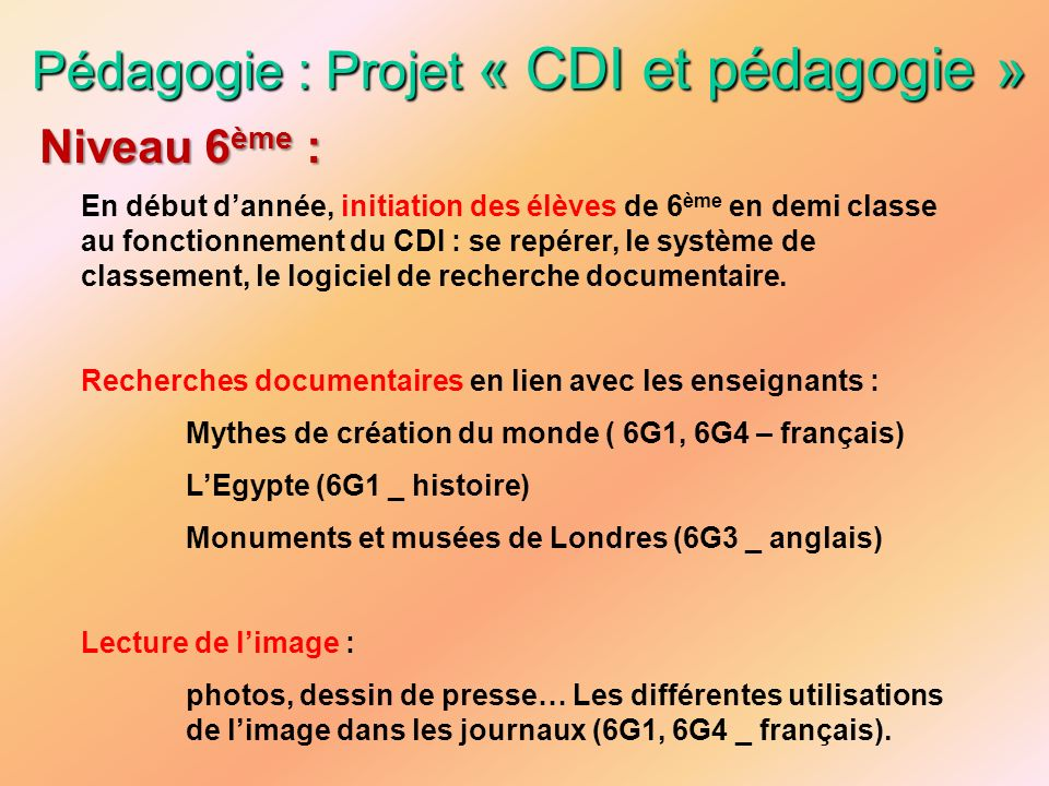 Pédagogie : Projet « CDI et pédagogie » En début dannée, initiation des élèves de 6 ème en demi classe au fonctionnement du CDI : se repérer, le systè