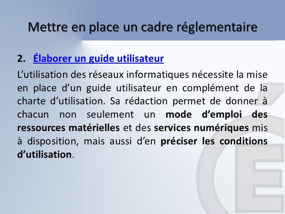 Mettre en place un cadre réglementaire 2.Élaborer un guide utilisateurÉlaborer un guide utilisateur Lutilisation des réseaux informatiques nécessite l