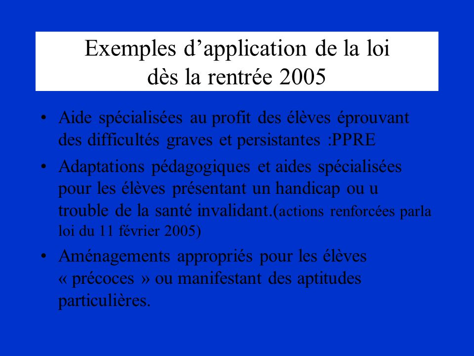 Exemples dapplication de la loi dès la rentrée 2005 Aide spécialisées au profit des élèves éprouvant des difficultés graves et persistantes :PPRE Adap