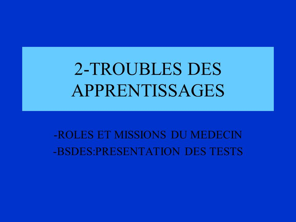 2-TROUBLES DES APPRENTISSAGES -ROLES ET MISSIONS DU MEDECIN -BSDES:PRESENTATION DES TESTS