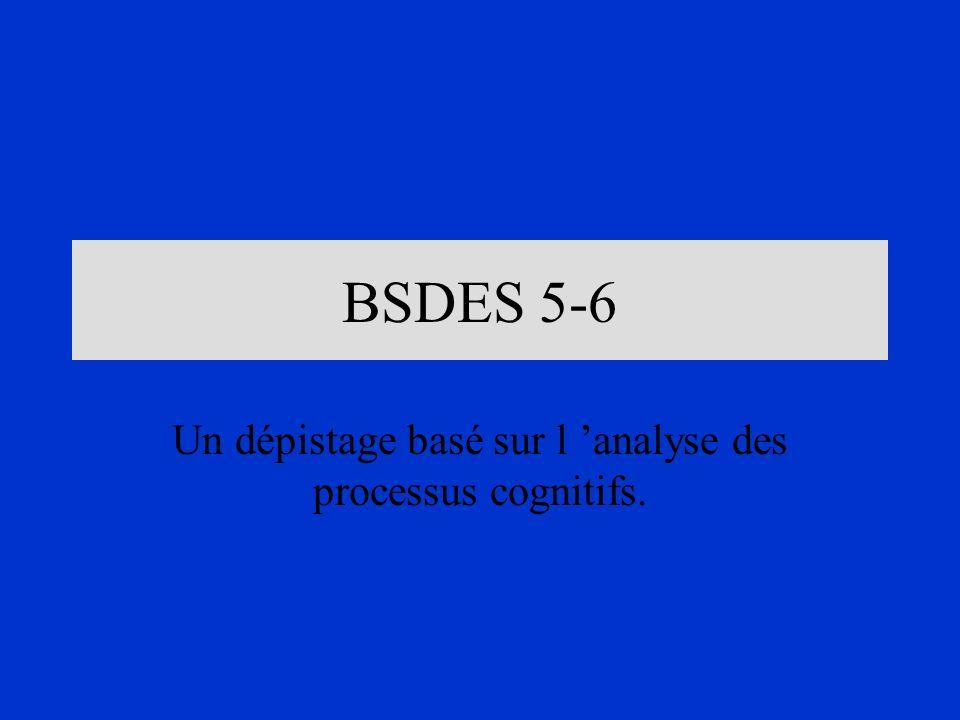 BSDES 5-6 Un dépistage basé sur l analyse des processus cognitifs.