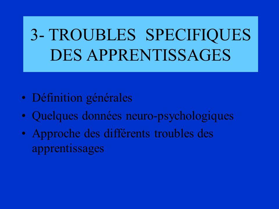 3- TROUBLES SPECIFIQUES DES APPRENTISSAGES Définition générales Quelques données neuro-psychologiques Approche des différents troubles des apprentissa