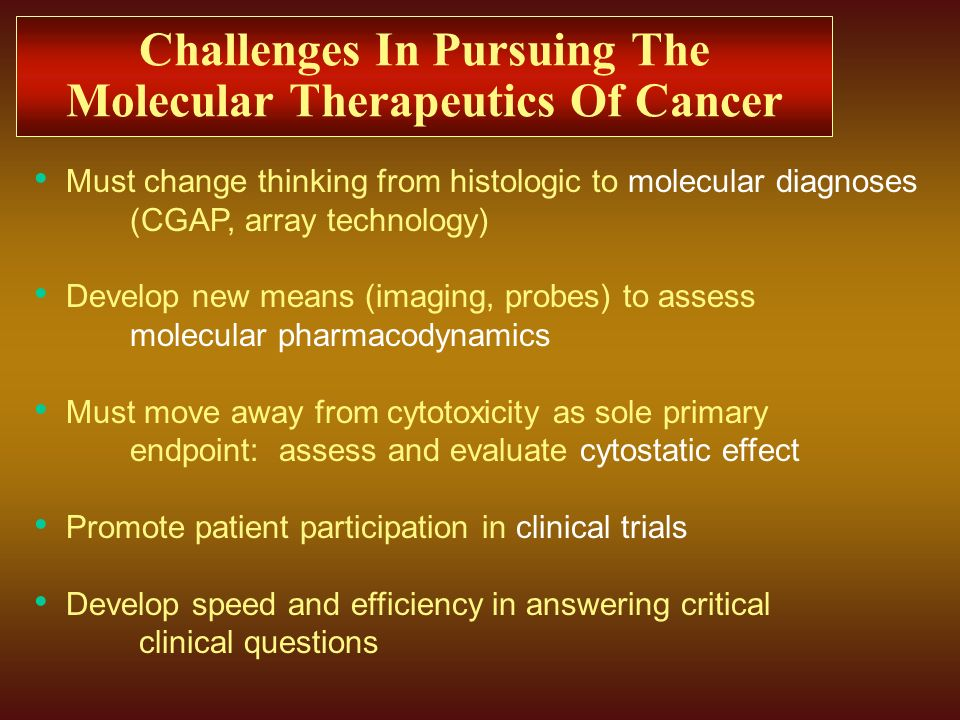 Challenges In Pursuing The Molecular Therapeutics Of Cancer Must change thinking from histologic to molecular diagnoses (CGAP, array technology) Devel