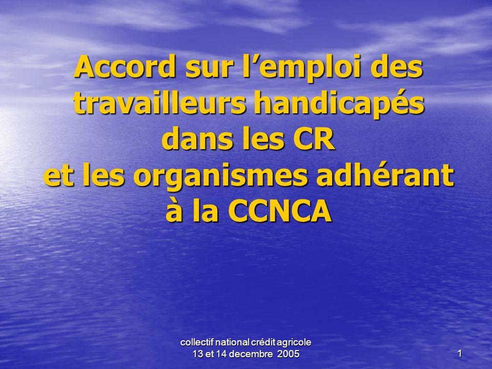 collectif national crédit agricole 13 et 14 decembre 20051 Accord sur lemploi des travailleurs handicapés dans les CR et les organismes adhérant à la