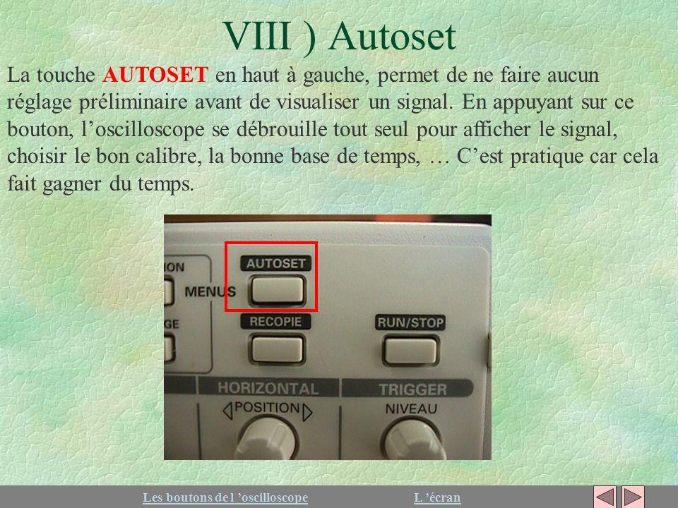 VIII ) Autoset Les boutons de l oscilloscopeL écran La touche AUTOSET en haut à gauche, permet de ne faire aucun réglage préliminaire avant de visuali
