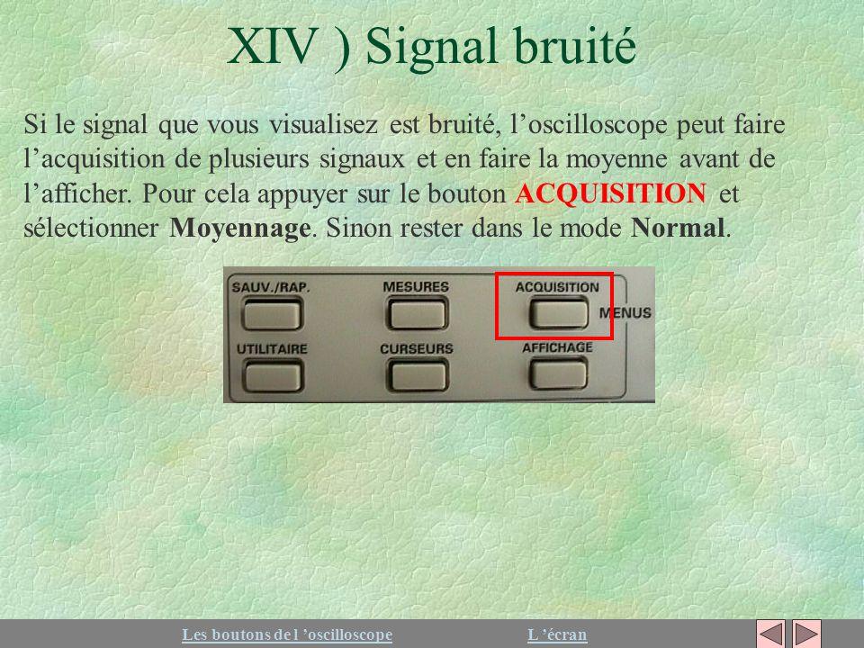 XIV ) Signal bruité Les boutons de l oscilloscopeL écran Si le signal que vous visualisez est bruité, loscilloscope peut faire lacquisition de plusieu