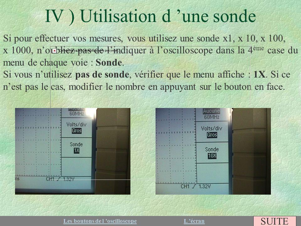 IV ) Utilisation d une sonde Si pour effectuer vos mesures, vous utilisez une sonde x1, x 10, x 100, x 1000, noubliez pas de lindiquer à loscilloscope