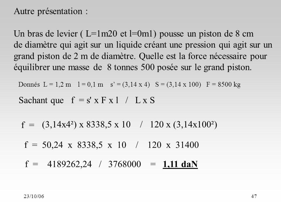 23/10/0647 Sachant que f = s x F x l / L x S Autre présentation : Un bras de levier ( L=1m20 et l=0m1) pousse un piston de 8 cm de diamètre qui agit sur un liquide créant une pression qui agit sur un grand piston de 2 m de diamètre.