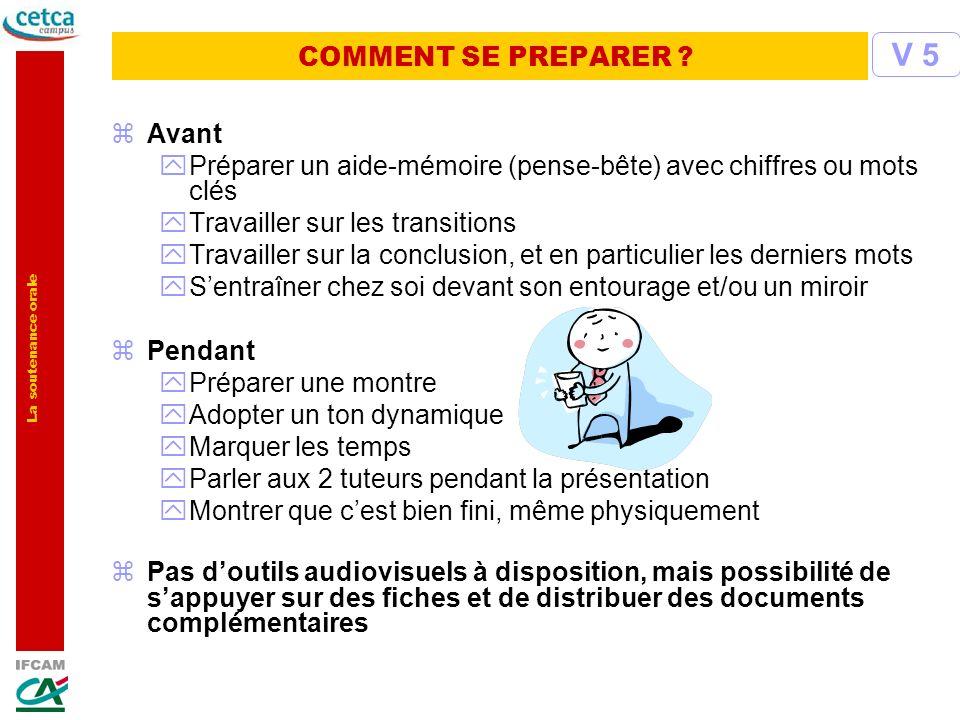 La soutenance orale COMMENT SE PREPARER ? zAvant yPréparer un aide-mémoire (pense-bête) avec chiffres ou mots clés yTravailler sur les transitions yTr