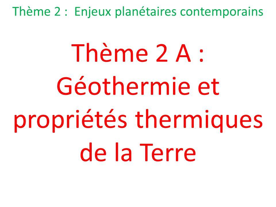 Thème 2 : Enjeux planétaires contemporains Thème 2 A : Géothermie et propriétés thermiques de la Terre