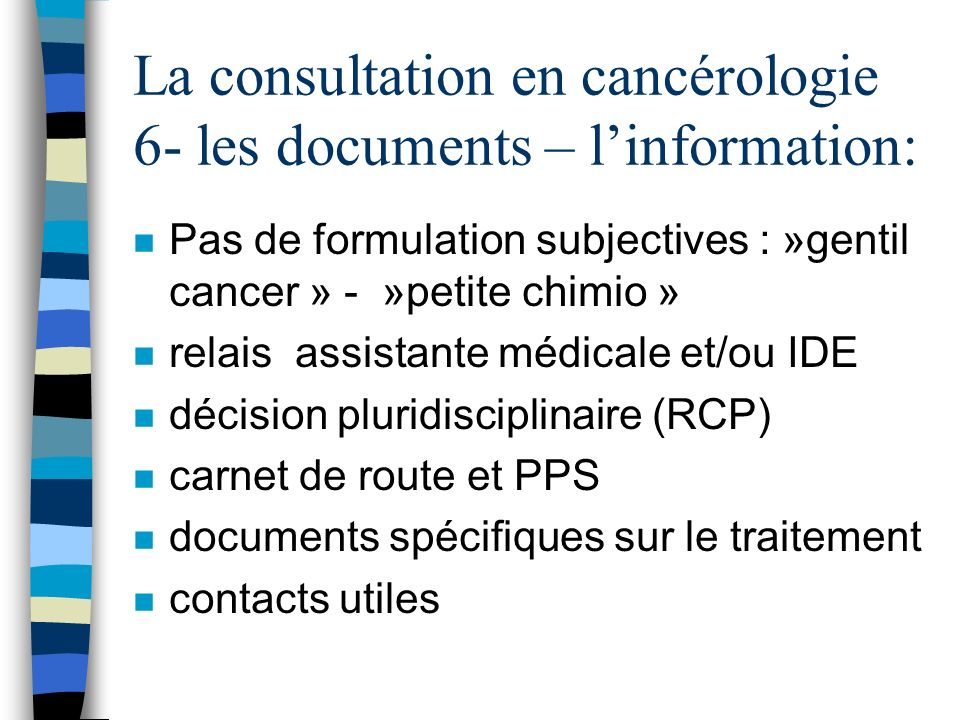 La consultation en cancérologie 6- les documents – linformation: n Pas de formulation subjectives : »gentil cancer » - »petite chimio » n relais assis