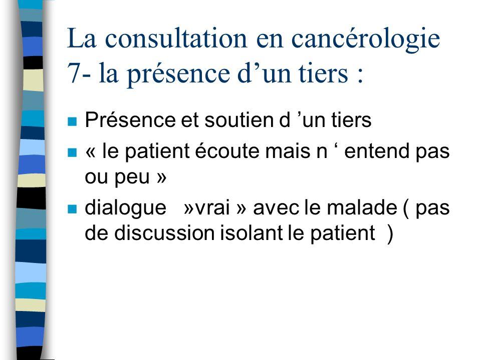 La consultation en cancérologie 7- la présence dun tiers : n Présence et soutien d un tiers n « le patient écoute mais n entend pas ou peu » n dialogu