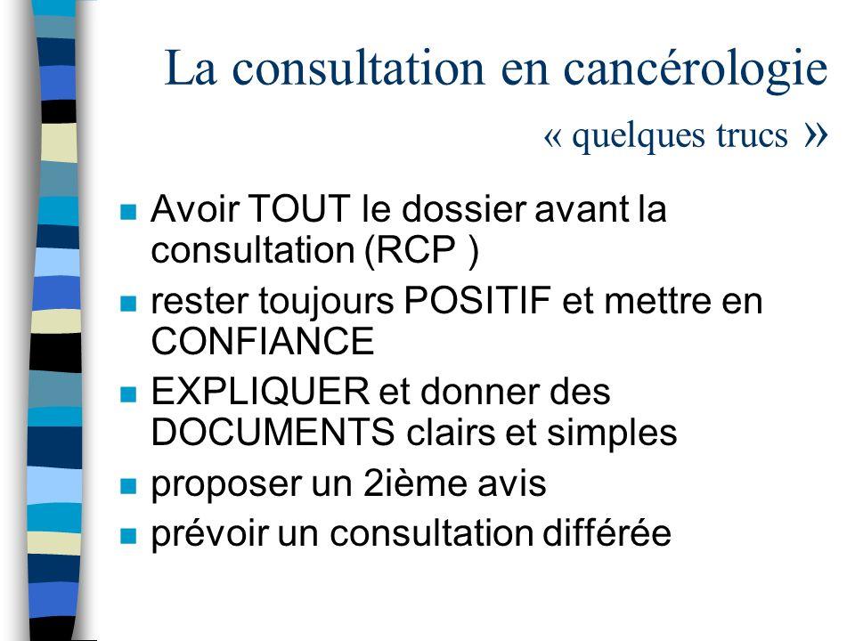 La consultation en cancérologie « quelques trucs » n Avoir TOUT le dossier avant la consultation (RCP ) n rester toujours POSITIF et mettre en CONFIAN