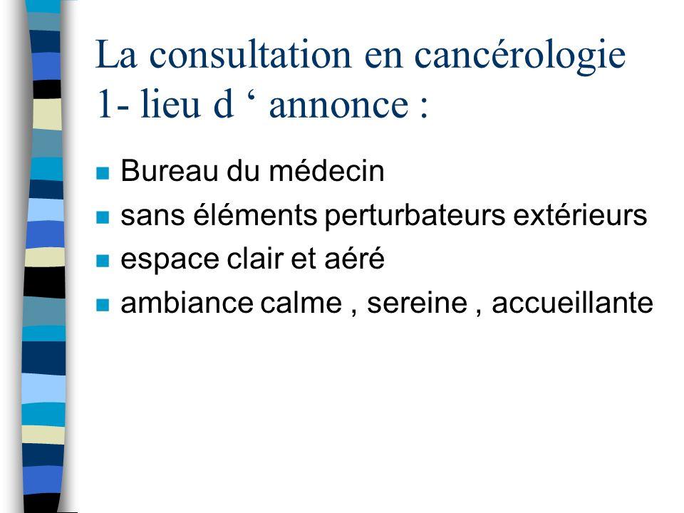 La consultation en cancérologie 1- lieu d annonce : n Bureau du médecin n sans éléments perturbateurs extérieurs n espace clair et aéré n ambiance cal