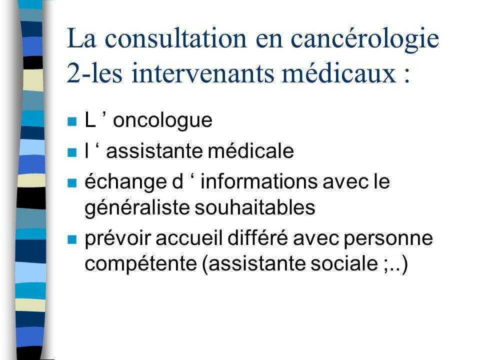La consultation en cancérologie 2-les intervenants médicaux : n L oncologue n l assistante médicale n échange d informations avec le généraliste souha