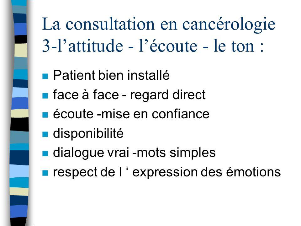 La consultation en cancérologie 3-lattitude - lécoute - le ton : n Patient bien installé n face à face - regard direct n écoute -mise en confiance n d