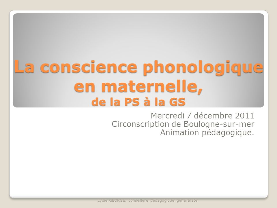 L a conscience phonologique en maternelle, de la PS à la GS Mercredi 7 décembre 2011 Circonscription de Boulogne-sur-mer Animation pédagogique. Lydie