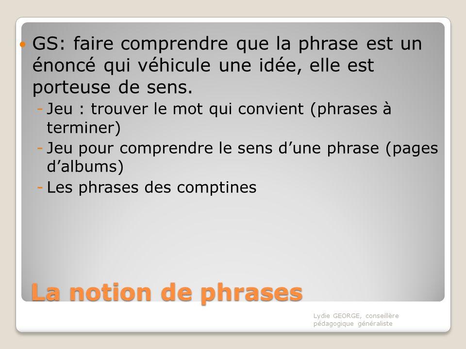 La notion de phrases GS: faire comprendre que la phrase est un énoncé qui véhicule une idée, elle est porteuse de sens. -Jeu : trouver le mot qui conv