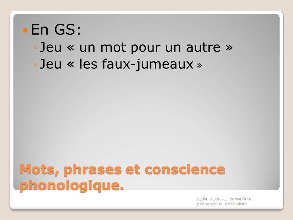Mots, phrases et conscience phonologique. En GS: Jeu « un mot pour un autre » Jeu « les faux-jumeaux » Lydie GEORGE, conseillère pédagogique généralis