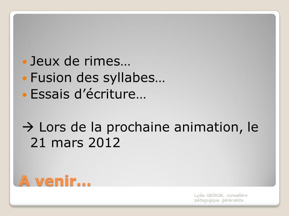 A venir… Jeux de rimes… Fusion des syllabes… Essais décriture… Lors de la prochaine animation, le 21 mars 2012 Lydie GEORGE, conseillère pédagogique g