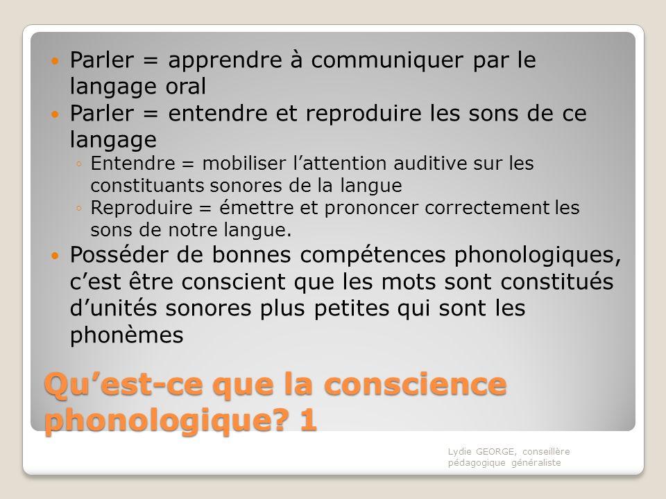 Quest-ce que la conscience phonologique? 1 Parler = apprendre à communiquer par le langage oral Parler = entendre et reproduire les sons de ce langage