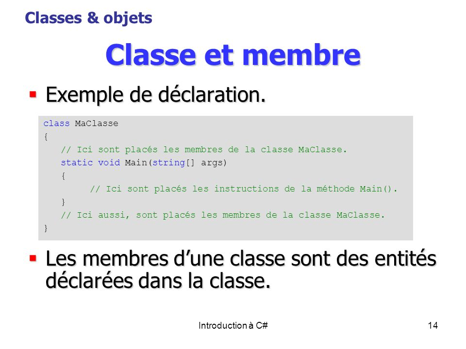 Introduction à C#14 Classe et membre Exemple de déclaration. Exemple de déclaration. Les membres dune classe sont des entités déclarées dans la classe
