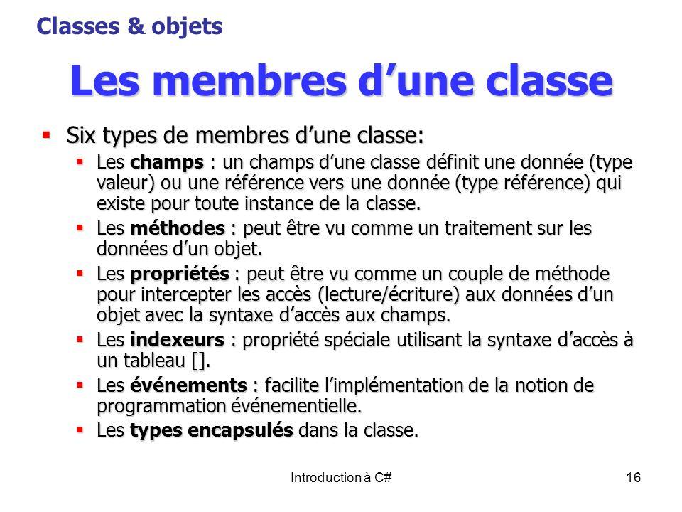 Introduction à C#16 Les membres dune classe Six types de membres dune classe: Six types de membres dune classe: Les champs : un champs dune classe déf