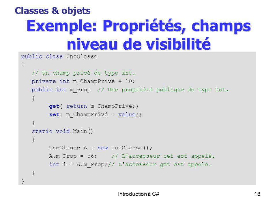 Introduction à C#18 Exemple: Propriétés, champs niveau de visibilité Classes & objets public class UneClasse { // Un champ privé de type int. private