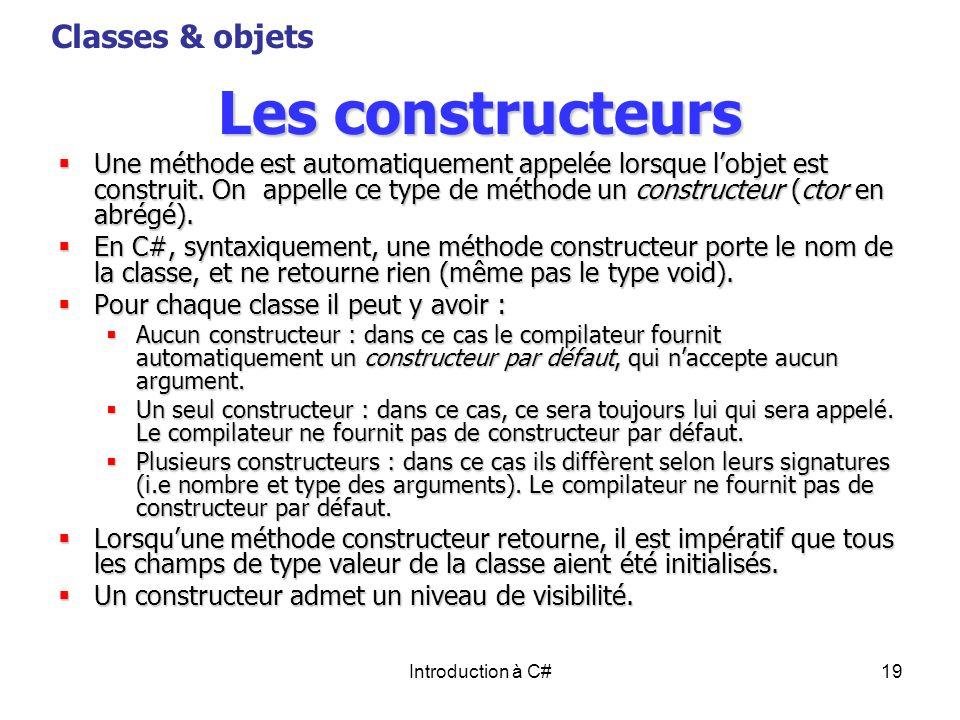 Introduction à C#19 Les constructeurs Une méthode est automatiquement appelée lorsque lobjet est construit. On appelle ce type de méthode un construct