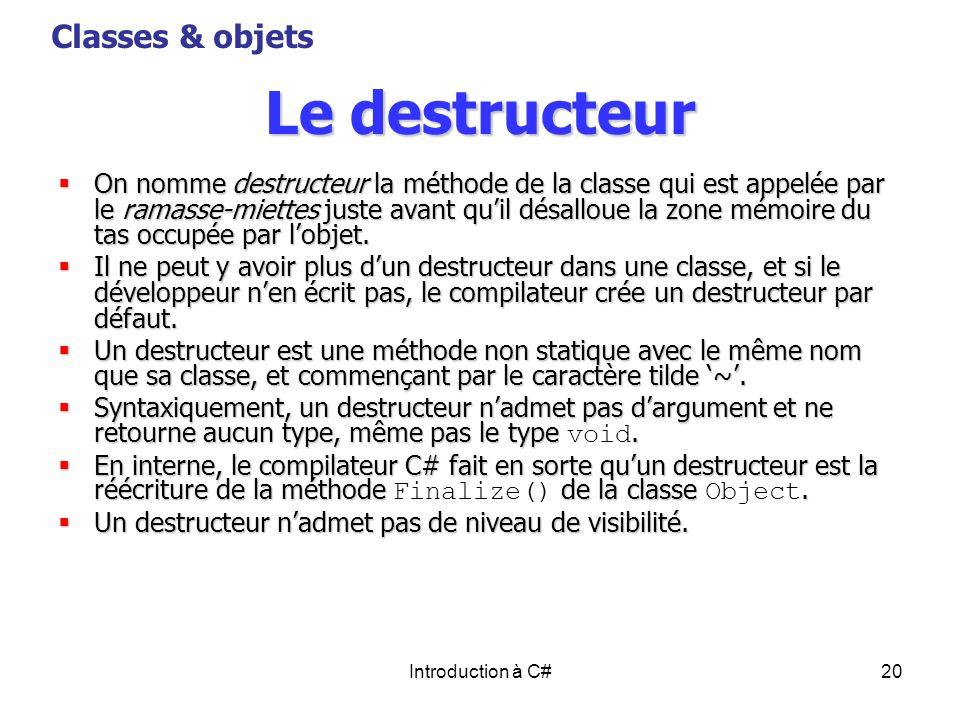 Introduction à C#20 Le destructeur On nomme destructeur la méthode de la classe qui est appelée par le ramasse-miettes juste avant quil désalloue la z