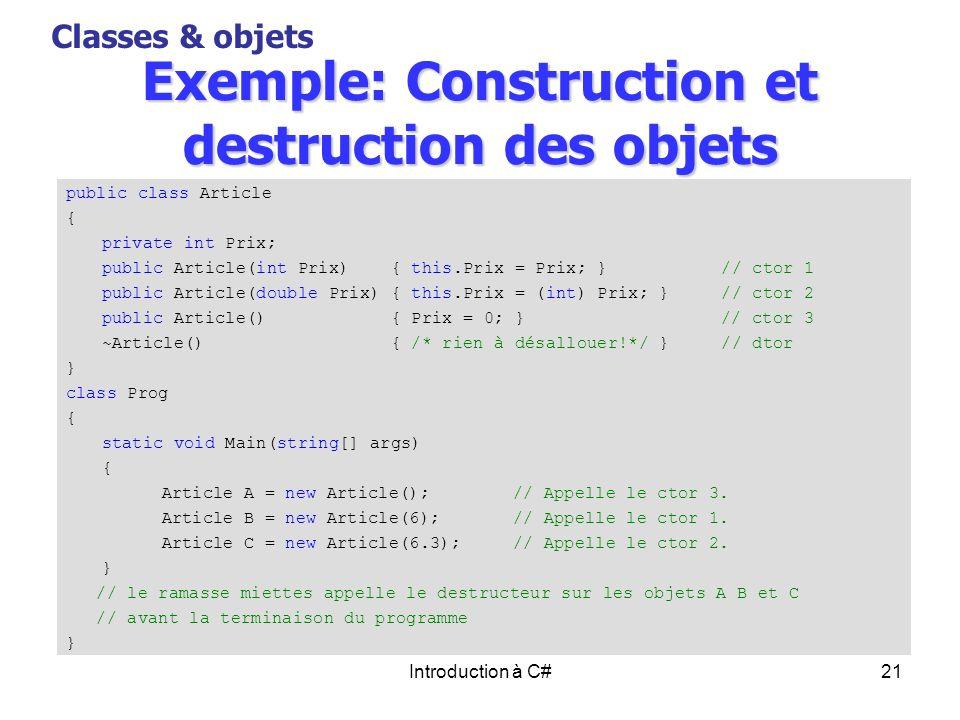 Introduction à C#21 Exemple: Construction et destruction des objets Classes & objets public class Article { private int Prix; public Article(int Prix)