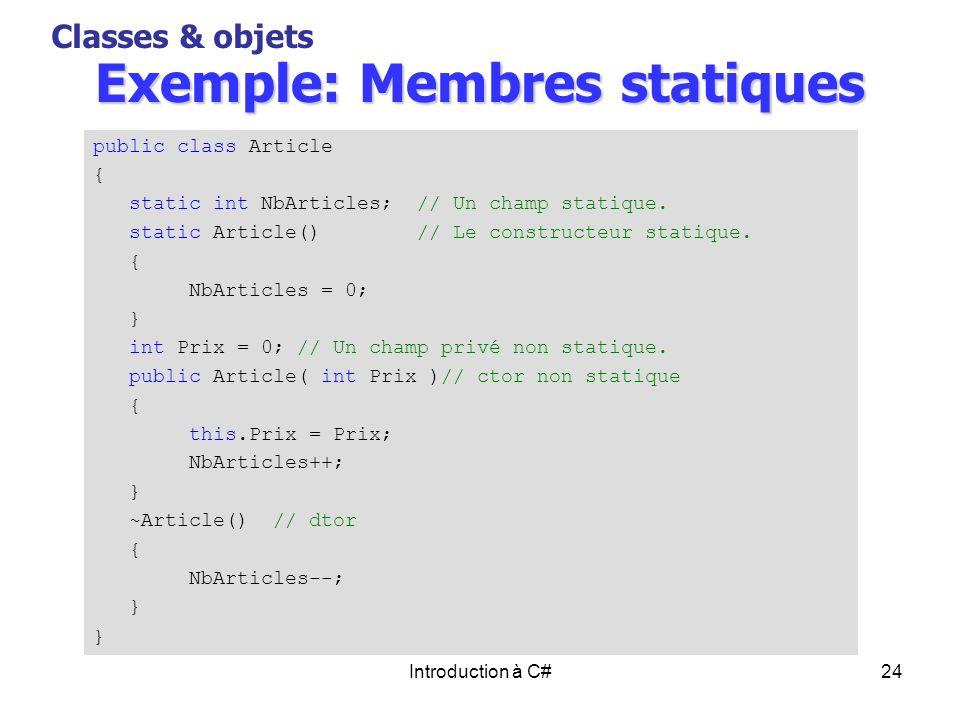 Introduction à C#24 Exemple: Membres statiques Classes & objets public class Article { static int NbArticles; // Un champ statique. static Article() /