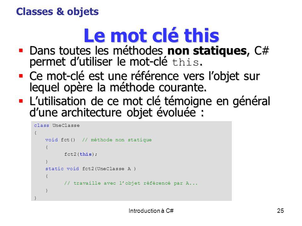 Introduction à C#25 Le mot clé this Dans toutes les méthodes non statiques, C# permet dutiliser le mot-clé. Dans toutes les méthodes non statiques, C#