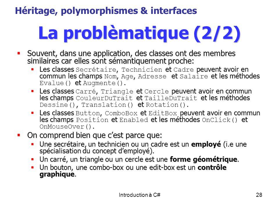 Introduction à C#28 La problèmatique (2/2) Souvent, dans une application, des classes ont des membres similaires car elles sont sémantiquement proche: