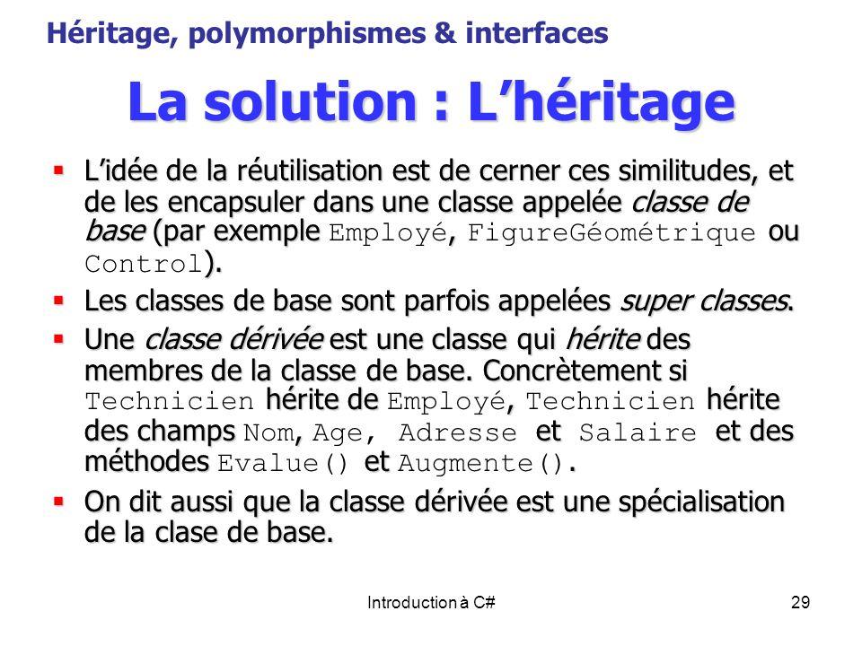 Introduction à C#29 La solution : Lhéritage Lidée de la réutilisation est de cerner ces similitudes, et de les encapsuler dans une classe appelée clas