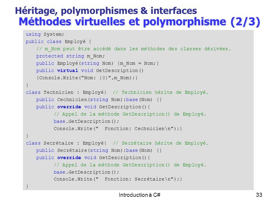 Introduction à C#33 Méthodes virtuelles et polymorphisme (2/3) Héritage, polymorphismes & interfaces using System; public class Employé { // m_Nom peu