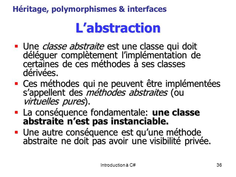 Introduction à C#36 Labstraction Une classe abstraite est une classe qui doit déléguer complètement limplémentation de certaines de ces méthodes à ses
