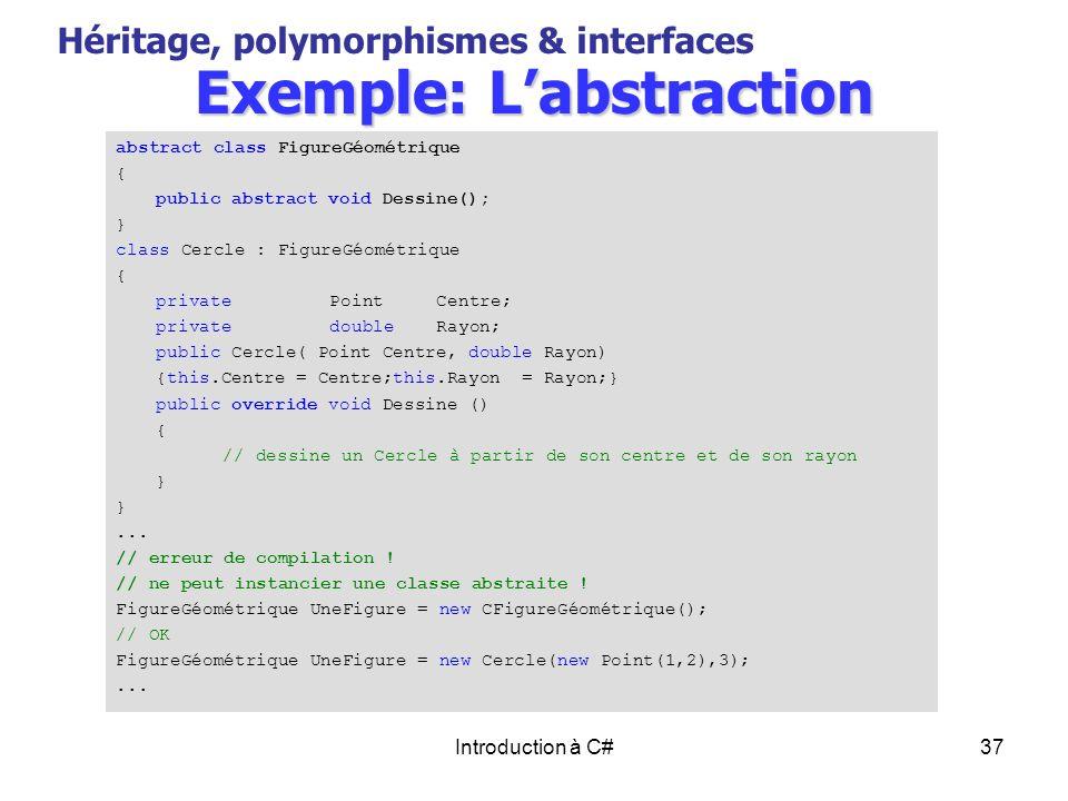 Introduction à C#37 Exemple: Labstraction Héritage, polymorphismes & interfaces abstract class FigureGéométrique { public abstract void Dessine(); } c