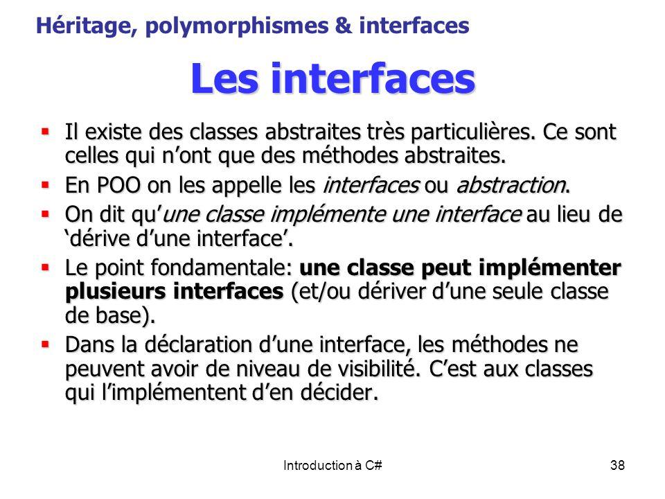 Introduction à C#38 Les interfaces Il existe des classes abstraites très particulières. Ce sont celles qui nont que des méthodes abstraites. Il existe