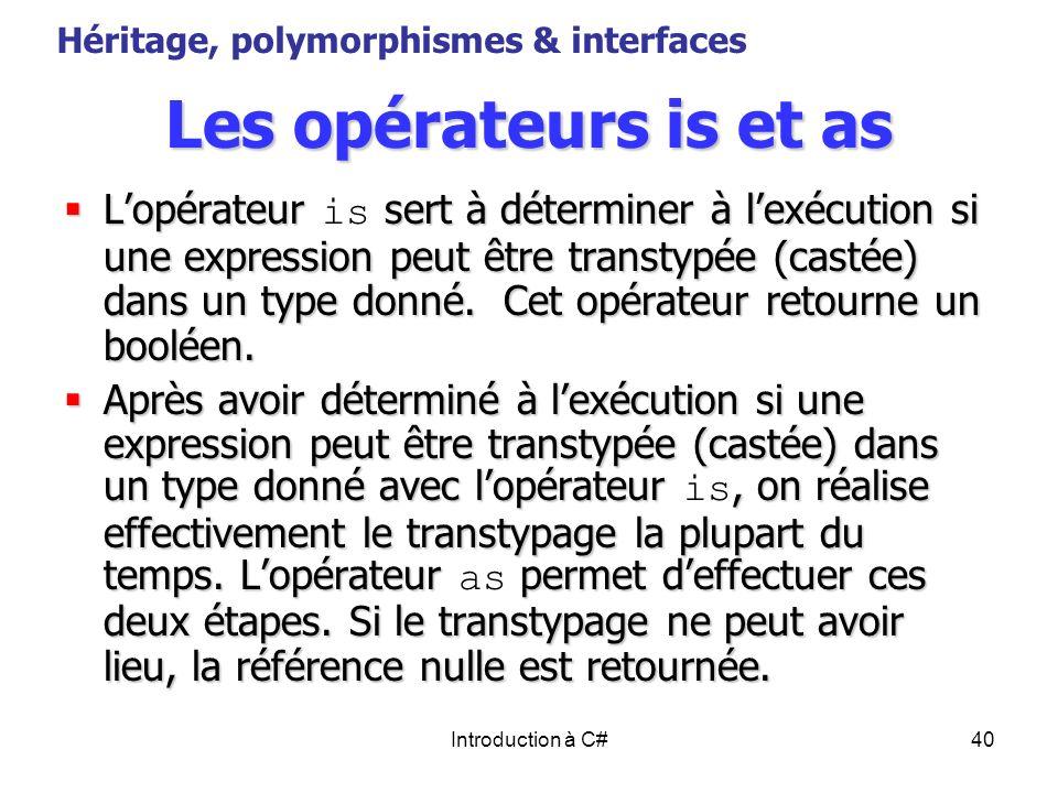 Introduction à C#40 Les opérateurs is et as Lopérateur sert à déterminer à lexécution si une expression peut être transtypée (castée) dans un type don