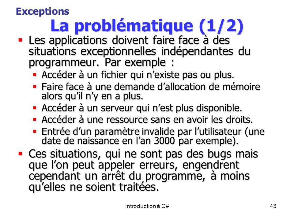 Introduction à C#43 La problématique (1/2) Les applications doivent faire face à des situations exceptionnelles indépendantes du programmeur. Par exem