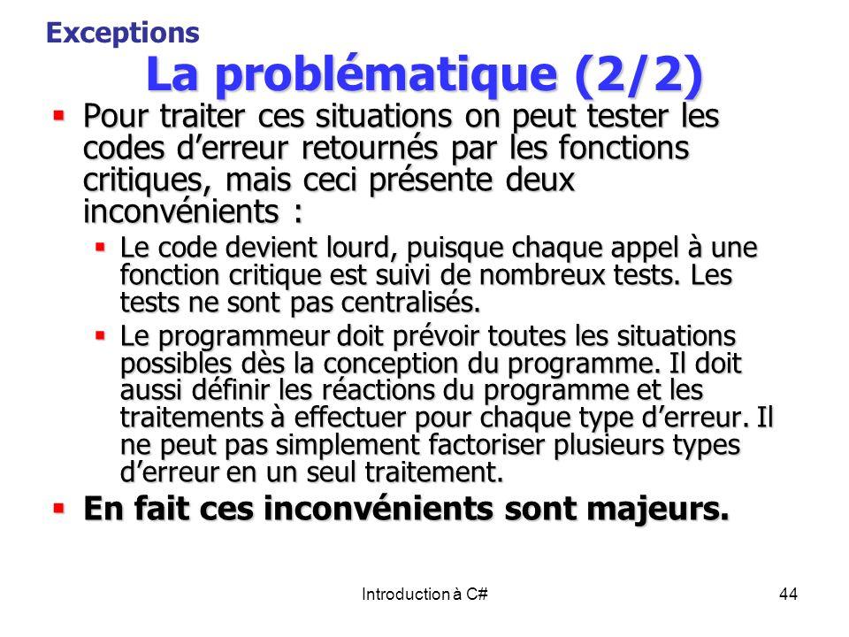 Introduction à C#44 La problématique (2/2) Pour traiter ces situations on peut tester les codes derreur retournés par les fonctions critiques, mais ce