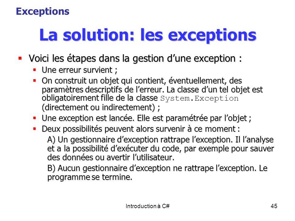 Introduction à C#45 La solution: les exceptions Voici les étapes dans la gestion dune exception : Voici les étapes dans la gestion dune exception : Un