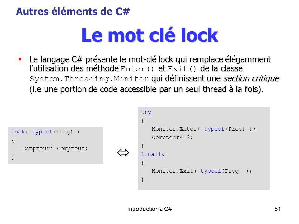 Introduction à C#51 Le mot clé lock Le langage C# présente le mot-clé lock qui remplace élégamment lutilisation des méthode et de la classe qui défini