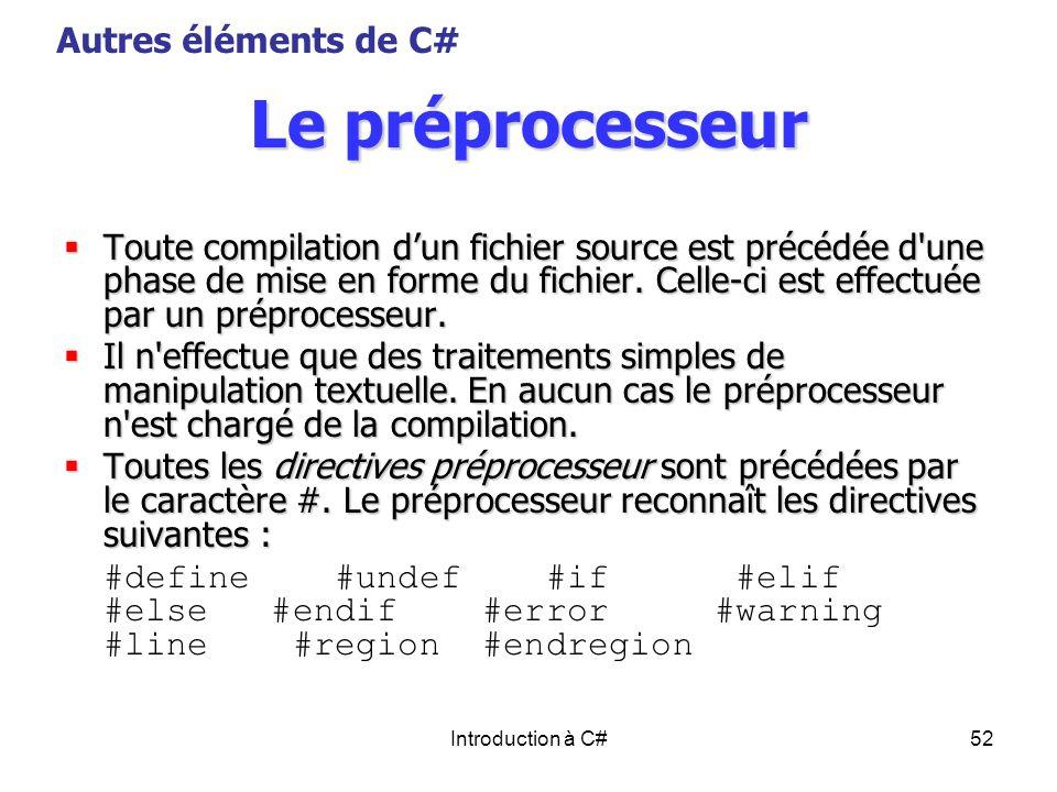 Introduction à C#52 Le préprocesseur Toute compilation dun fichier source est précédée d'une phase de mise en forme du fichier. Celle-ci est effectuée