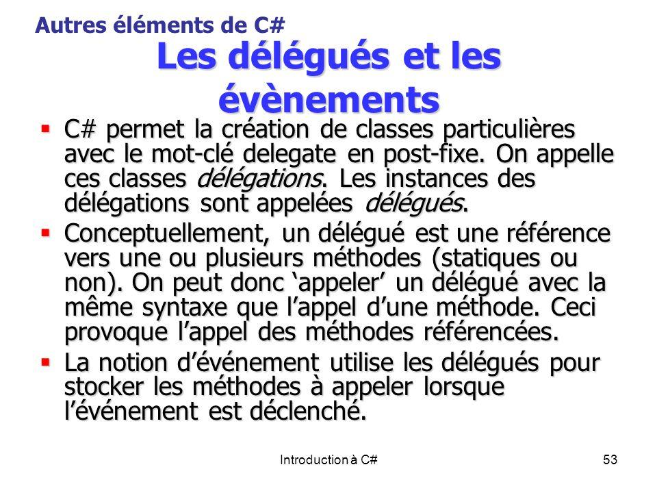 Introduction à C#53 Les délégués et les évènements C# permet la création de classes particulières avec le mot-clé delegate en post-fixe. On appelle ce
