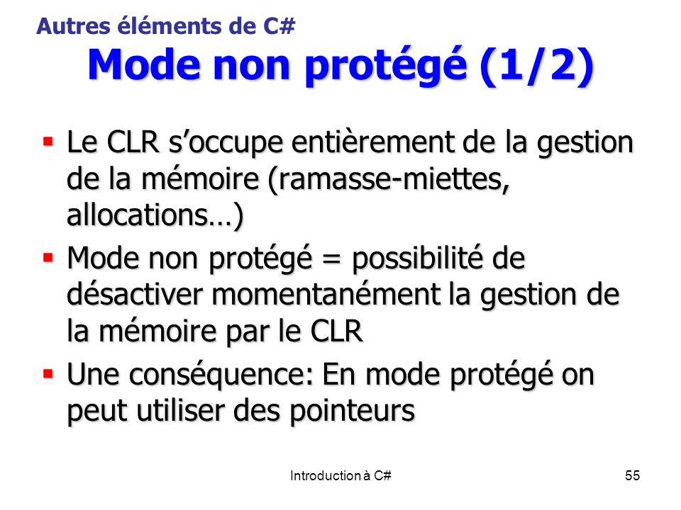 Introduction à C#55 Mode non protégé (1/2) Le CLR soccupe entièrement de la gestion de la mémoire (ramasse-miettes, allocations…) Le CLR soccupe entiè