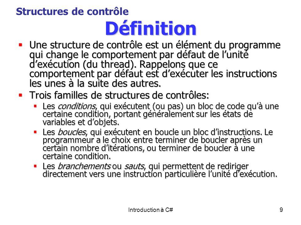 Introduction à C#9 Définition Une structure de contrôle est un élément du programme qui change le comportement par défaut de lunité dexécution (du thr